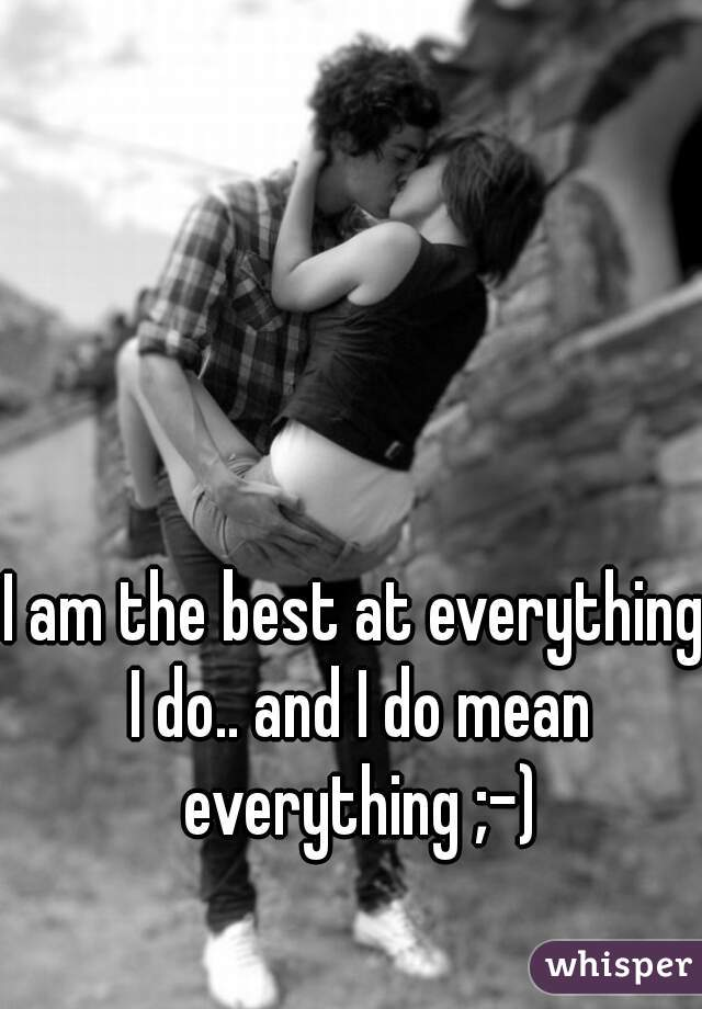 I am the best at everything I do.. and I do mean everything ;-)