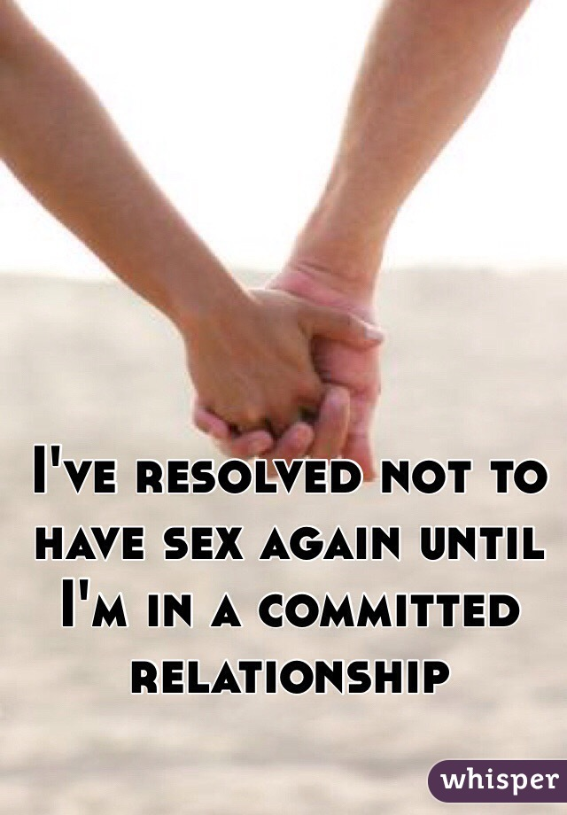 I've resolved not to have sex again until I'm in a committed relationship