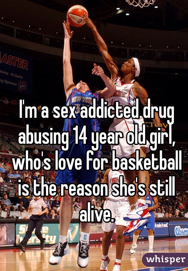 I'm a sex addicted drug abusing 14 year old girl, who's love for basketball is the reason she's still alive.