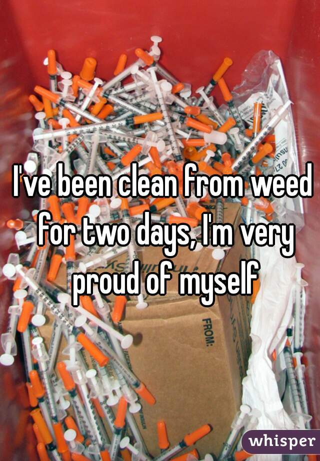 I've been clean from weed for two days, I'm very proud of myself