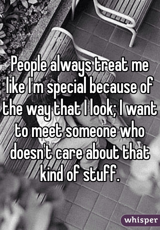 People always treat me like I'm special because of the way that I look; I want to meet someone who doesn't care about that kind of stuff.
