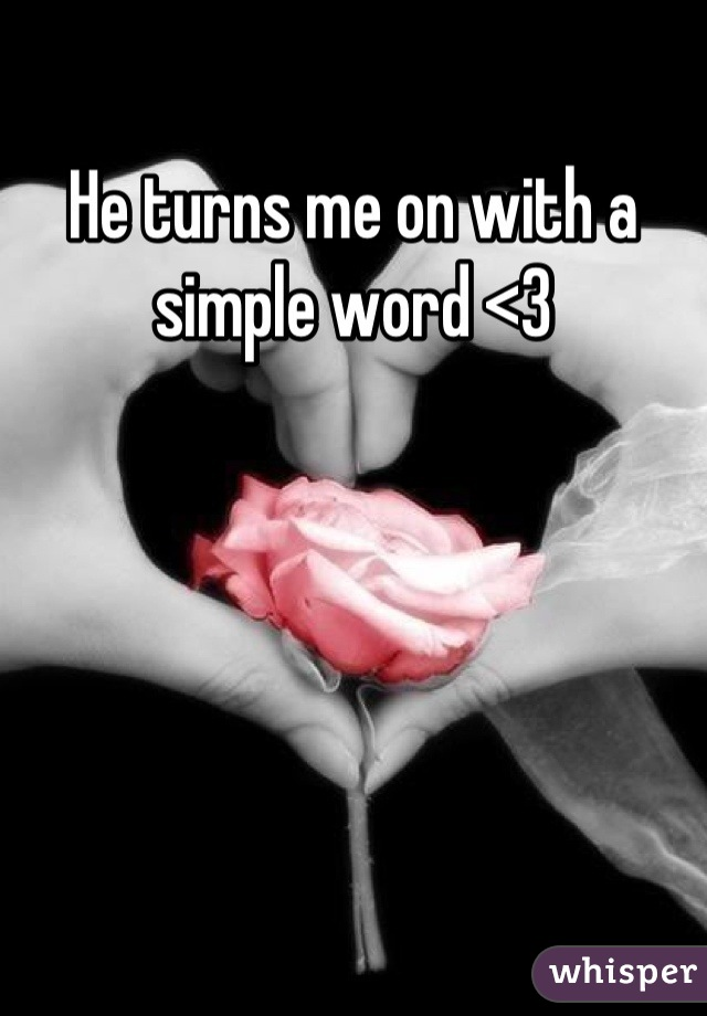 He turns me on with a simple word <3