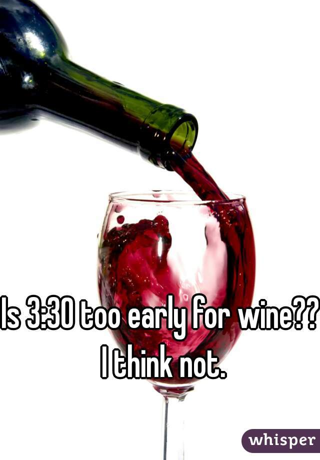 Is 3:30 too early for wine?? I think not.