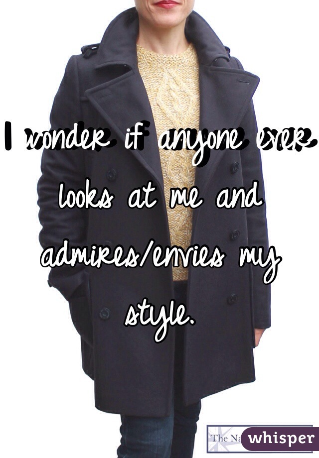 I wonder if anyone ever looks at me and admires/envies my style.