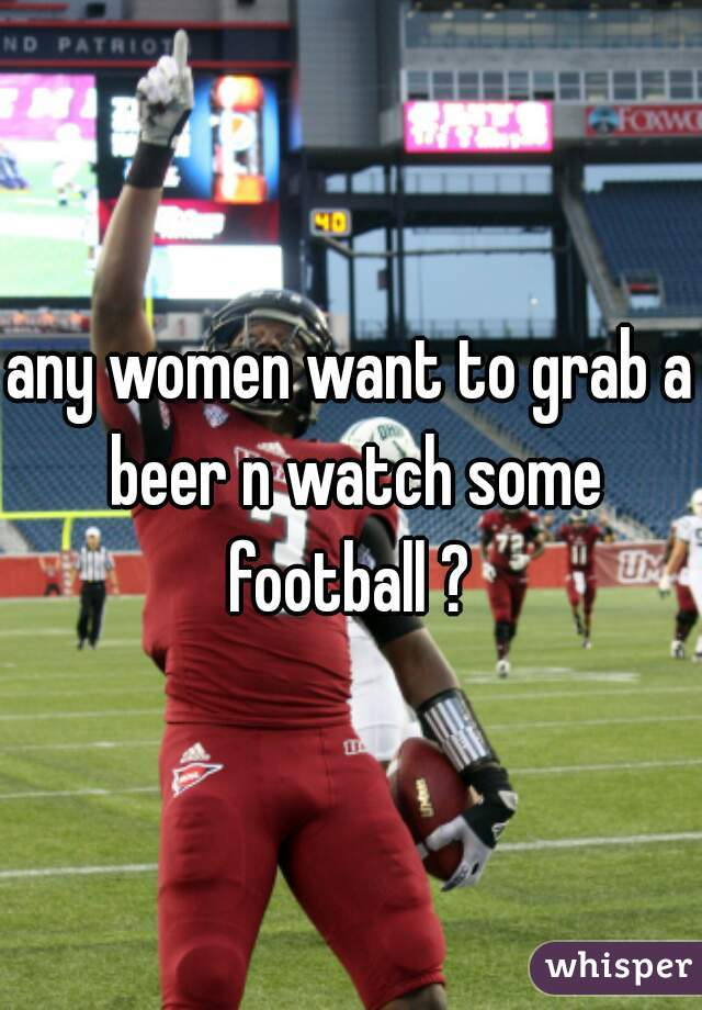any women want to grab a beer n watch some football ?