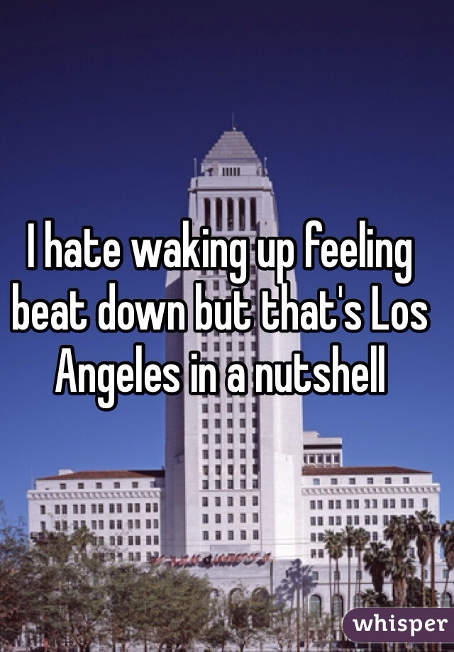 I hate waking up feeling beat down but that's Los Angeles in a nutshell