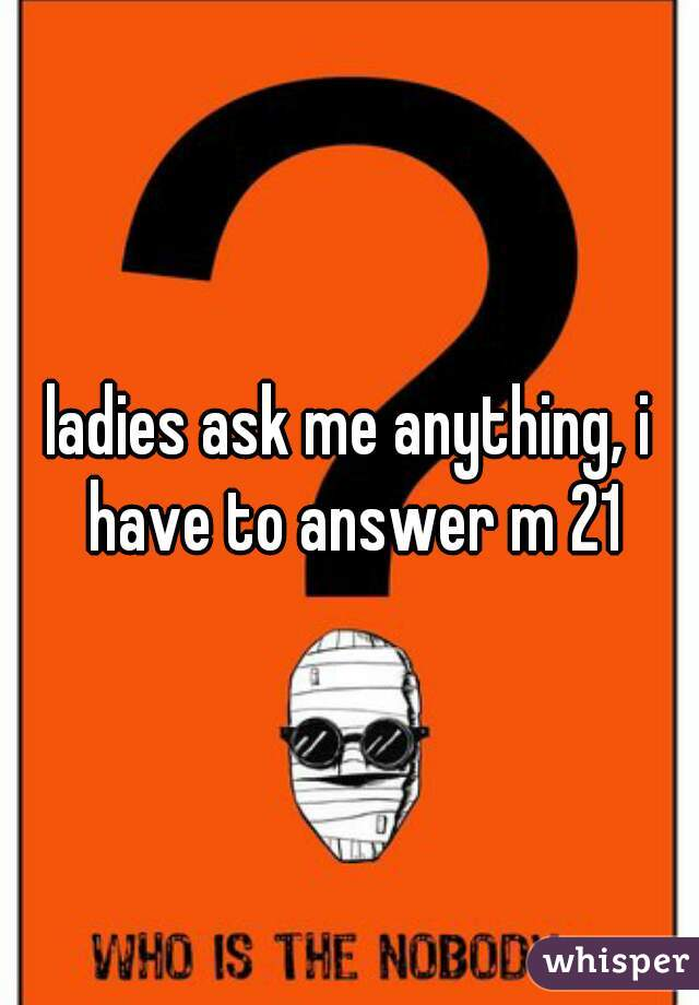 ladies ask me anything, i have to answer m 21