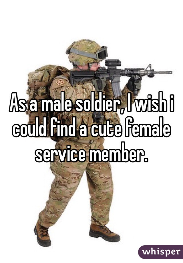As a male soldier, I wish i could find a cute female service member.