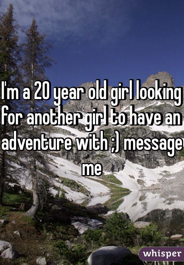I'm a 20 year old girl looking for another girl to have an adventure with ;) message me