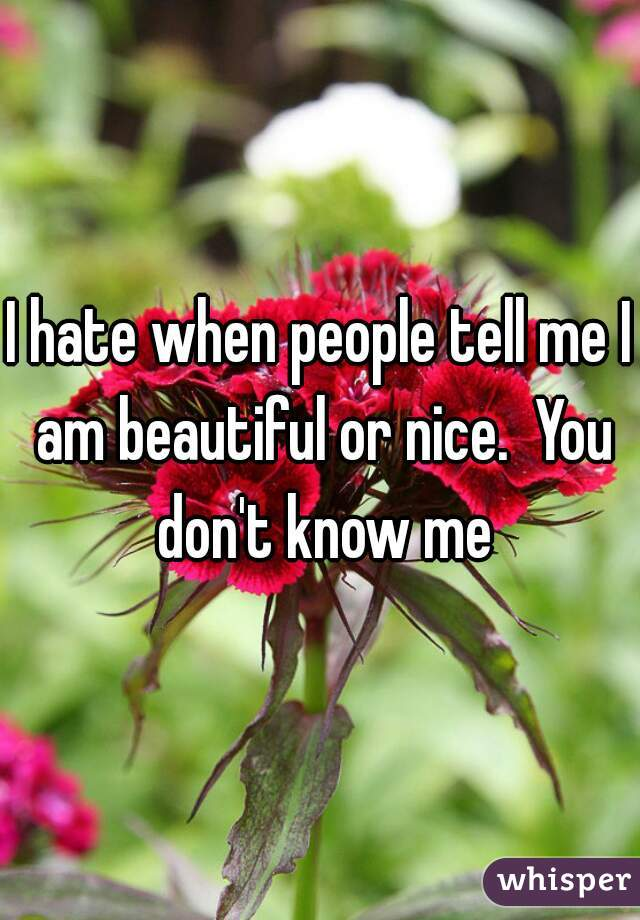 I hate when people tell me I am beautiful or nice.  You don't know me