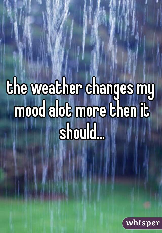 the weather changes my mood alot more then it should...