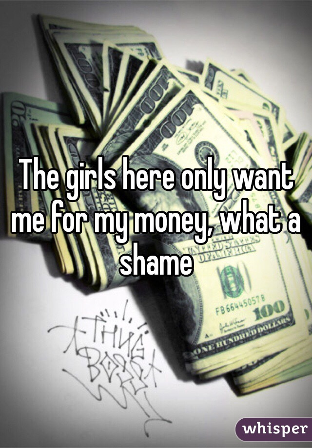 The girls here only want me for my money, what a shame