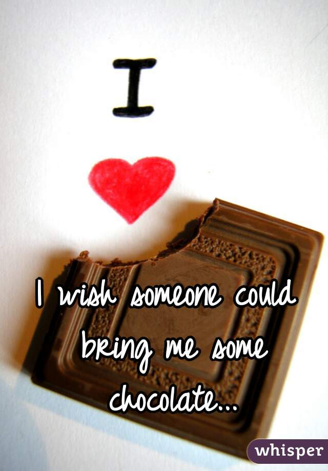 I wish someone could bring me some chocolate...