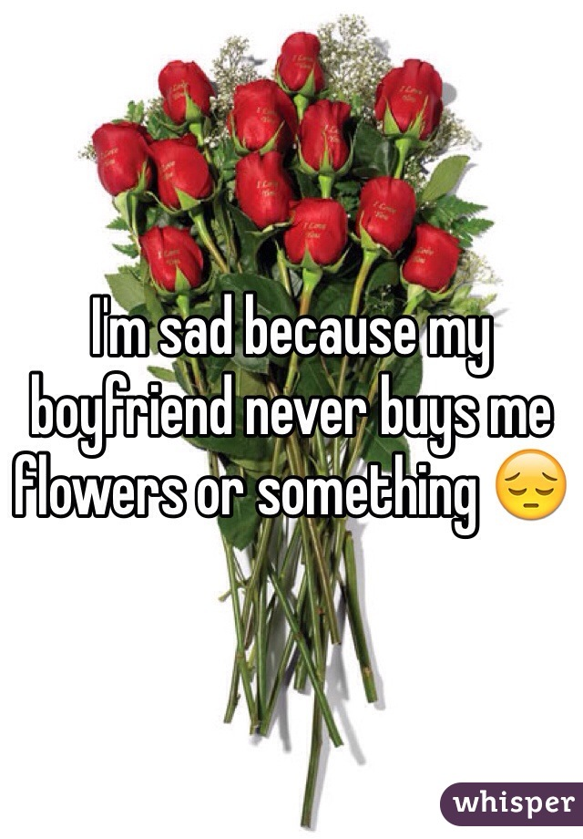 I'm sad because my boyfriend never buys me flowers or something 😔