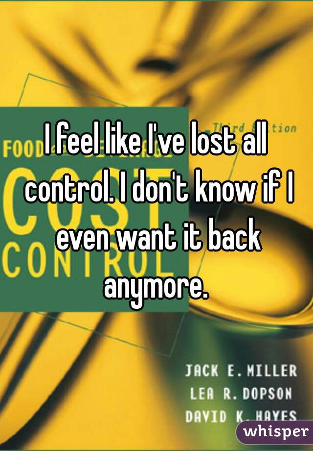 I feel like I've lost all control. I don't know if I even want it back anymore.
