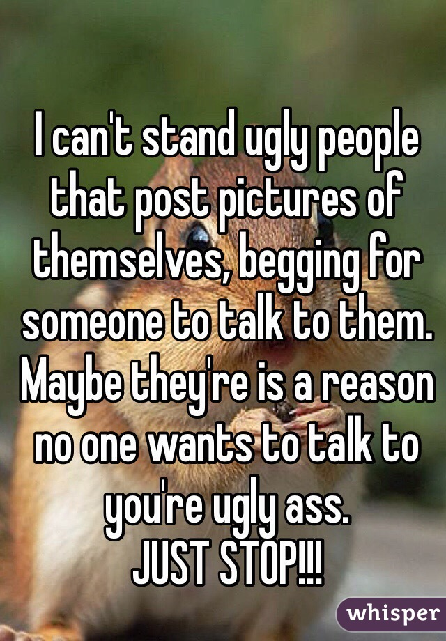 I can't stand ugly people that post pictures of themselves, begging for someone to talk to them. Maybe they're is a reason no one wants to talk to you're ugly ass. JUST STOP!!!