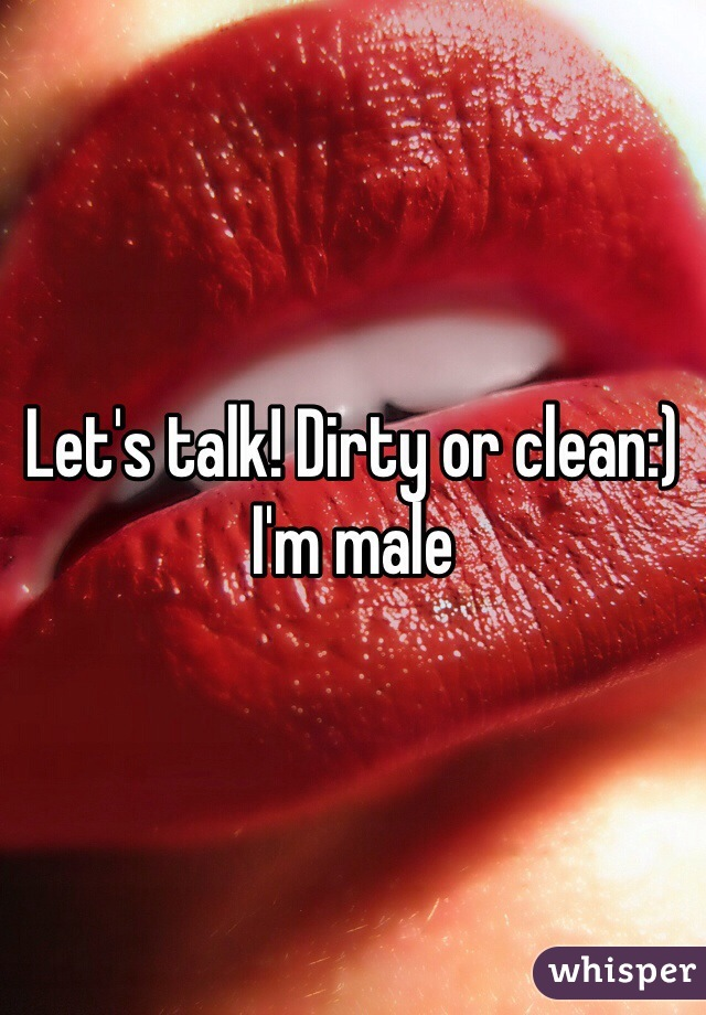 Let's talk! Dirty or clean:) I'm male