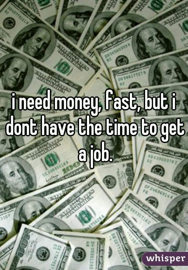 i need money, fast, but i dont have the time to get a job.