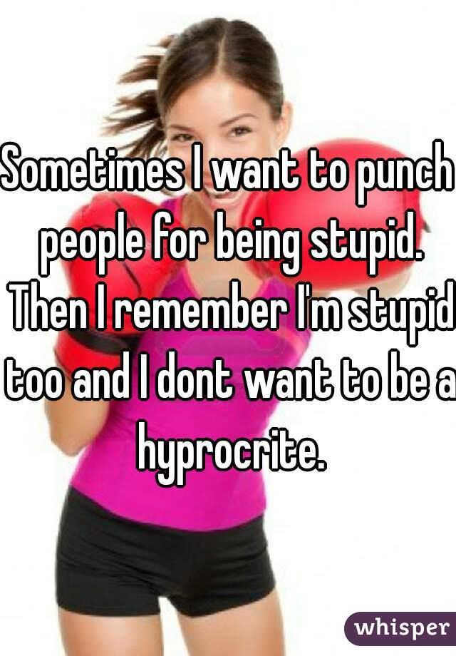 Sometimes I want to punch people for being stupid. Then I remember I'm stupid too and I dont want to be a hyprocrite.