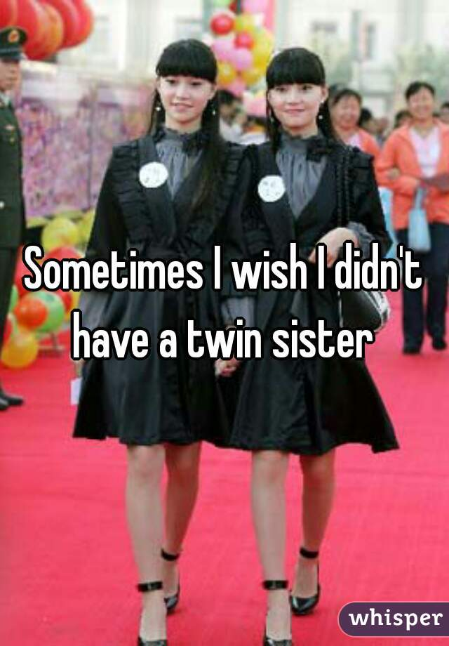 Sometimes I wish I didn't have a twin sister