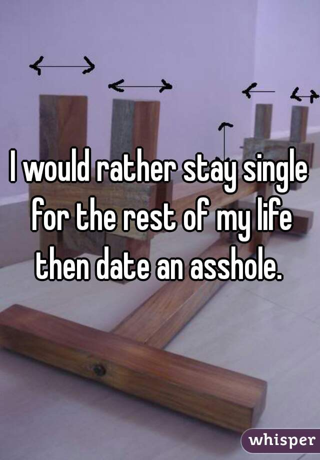 I would rather stay single for the rest of my life then date an asshole.