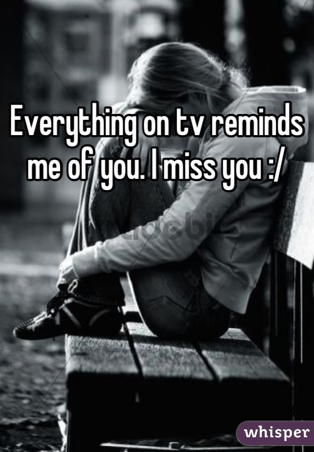 Everything on tv reminds me of you. I miss you :/