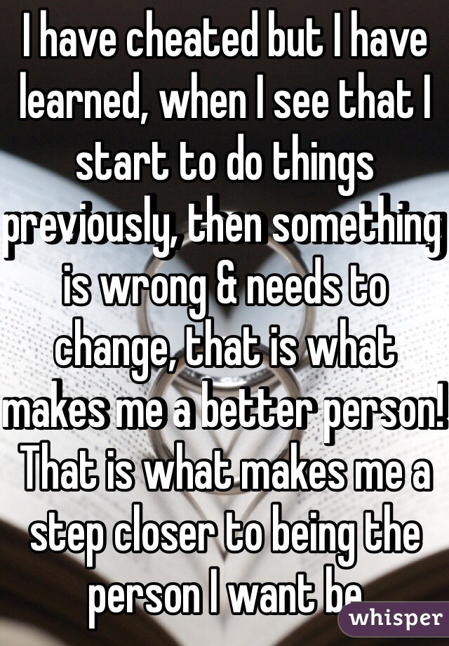 I have cheated but I have learned, when I see that I start to do things previously, then something is wrong & needs to change, that is what makes me a better person! That is what makes me a step closer to being the person I want be