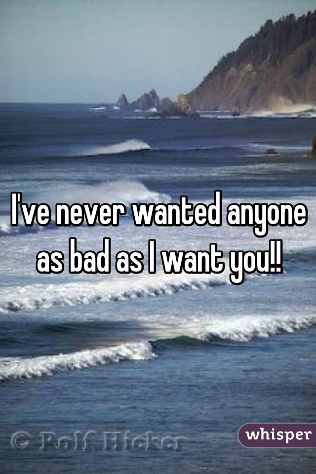 I've never wanted anyone as bad as I want you!!
