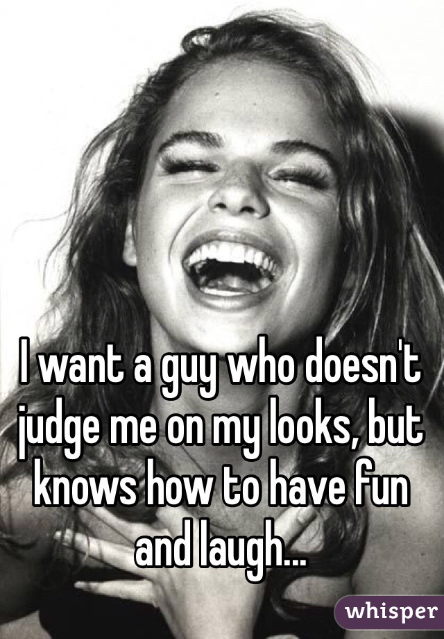 I want a guy who doesn't judge me on my looks, but knows how to have fun and laugh...