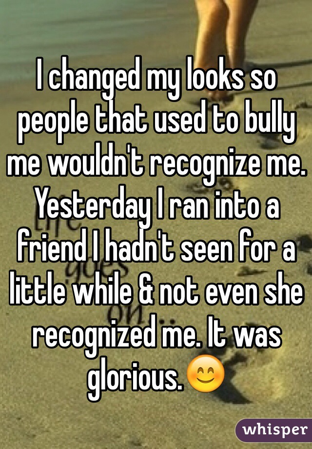 I changed my looks so people that used to bully me wouldn't recognize me. Yesterday I ran into a friend I hadn't seen for a little while & not even she recognized me. It was glorious.😊