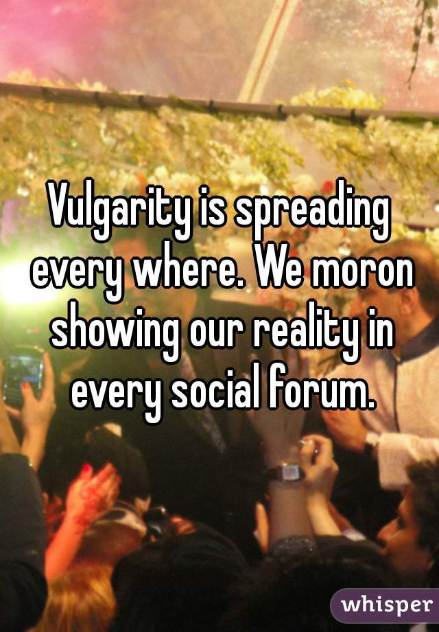 Vulgarity is spreading every where. We moron showing our reality in every social forum.