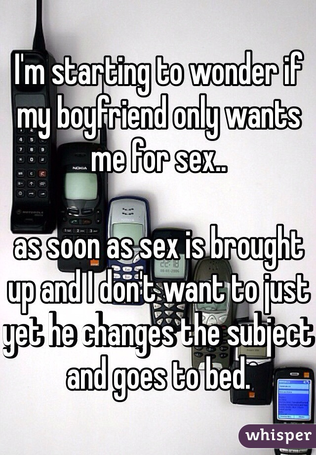 I'm starting to wonder if my boyfriend only wants me for sex..  as soon as sex is brought up and I don't want to just yet he changes the subject and goes to bed.