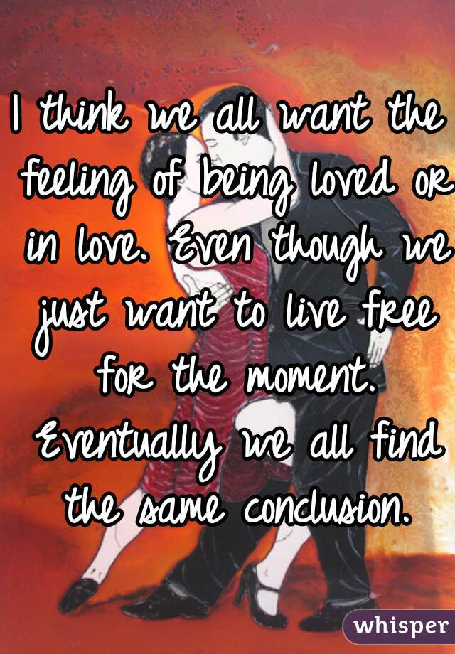 I think we all want the feeling of being loved or in love. Even though we just want to live free for the moment. Eventually we all find the same conclusion.