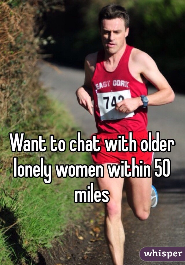 Want to chat with older lonely women within 50 miles