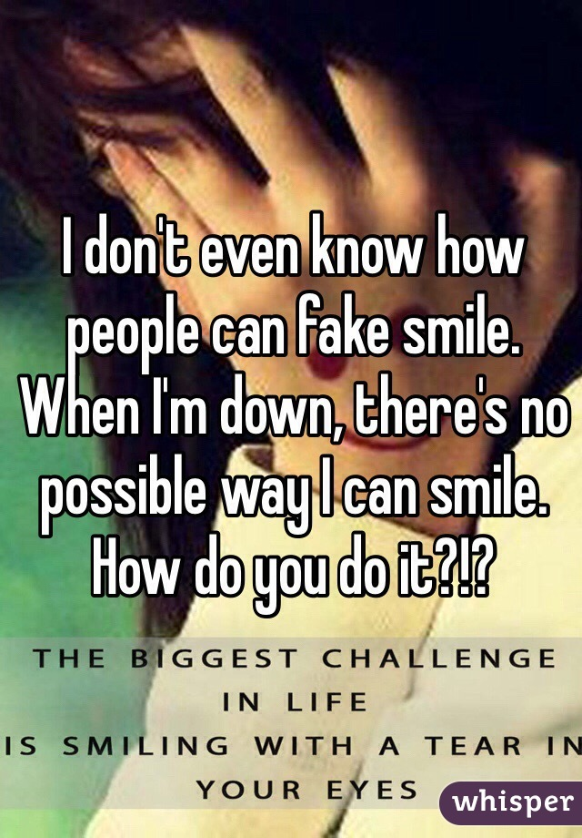 I don't even know how people can fake smile. When I'm down, there's no possible way I can smile. How do you do it?!?