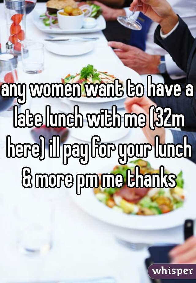 any women want to have a late lunch with me (32m here) ill pay for your lunch & more pm me thanks