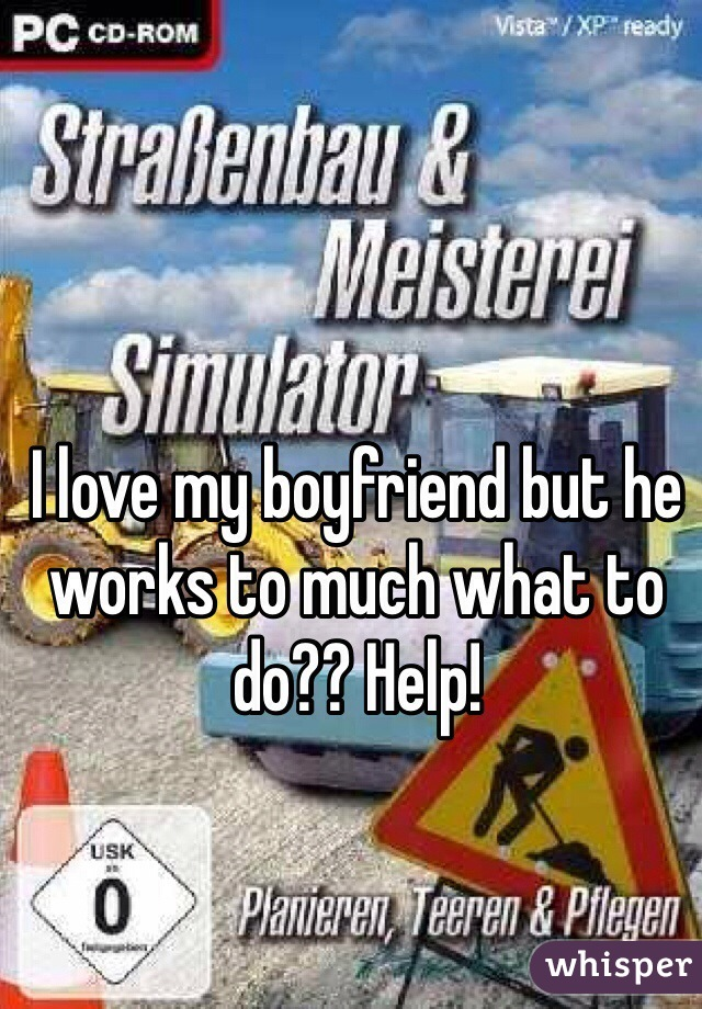 I love my boyfriend but he works to much what to do?? Help!