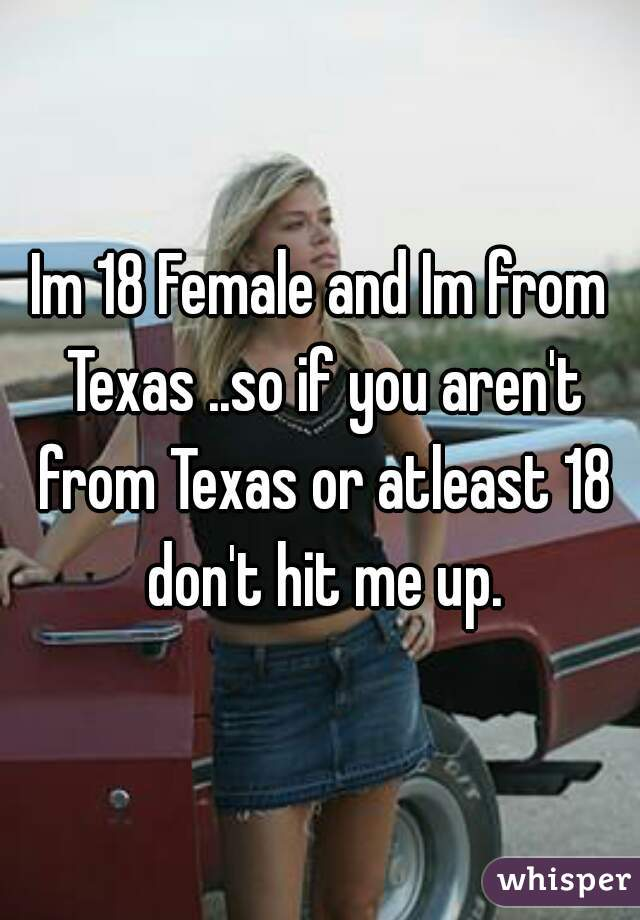 Im 18 Female and Im from Texas ..so if you aren't from Texas or atleast 18 don't hit me up.