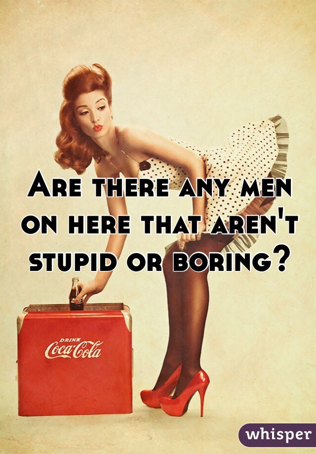 Are there any men on here that aren't stupid or boring?