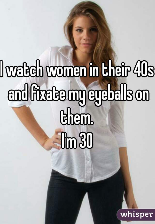 I watch women in their 40s and fixate my eyeballs on them.  I'm 30