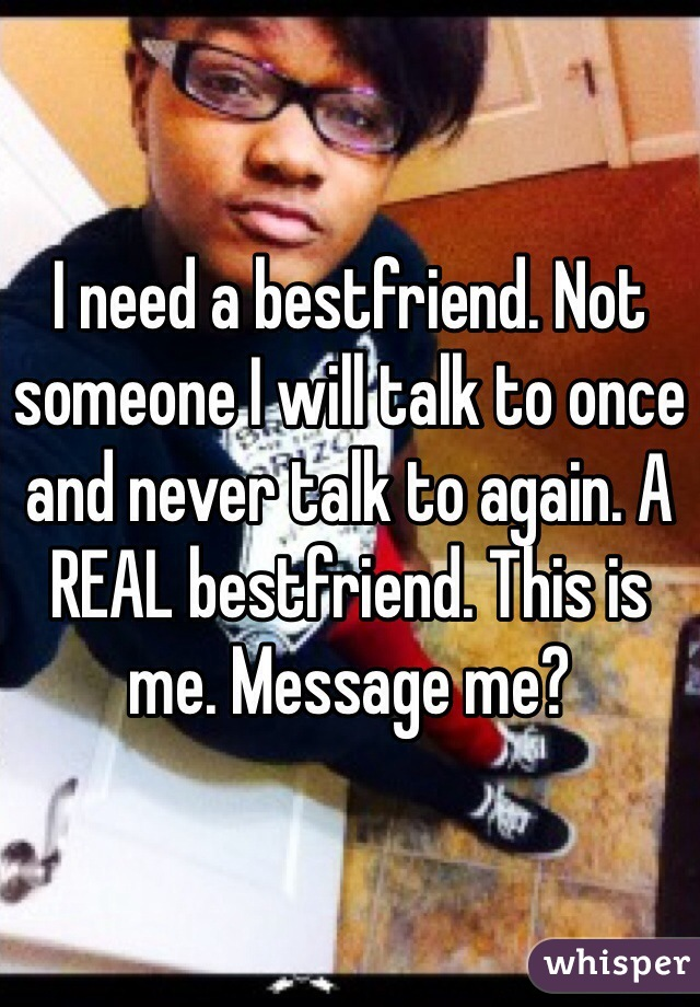 I need a bestfriend. Not someone I will talk to once and never talk to again. A REAL bestfriend. This is me. Message me?