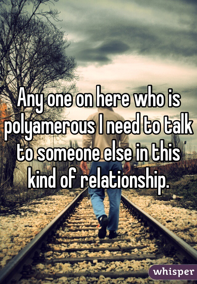 Any one on here who is polyamerous I need to talk to someone else in this kind of relationship.