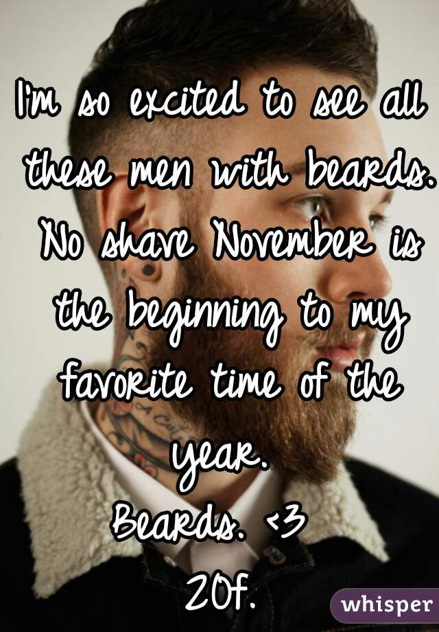 I'm so excited to see all these men with beards. No shave November is the beginning to my favorite time of the year.  Beards. <3  20f.