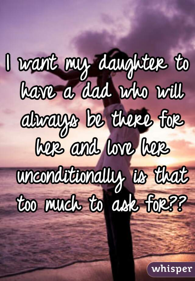 I want my daughter to have a dad who will always be there for her and love her unconditionally is that too much to ask for??