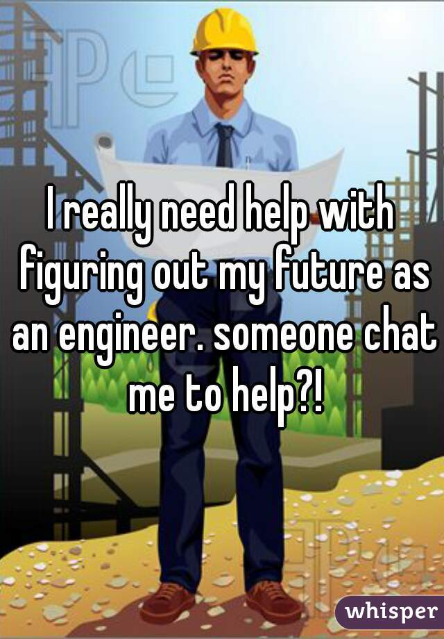 I really need help with figuring out my future as an engineer. someone chat me to help?!