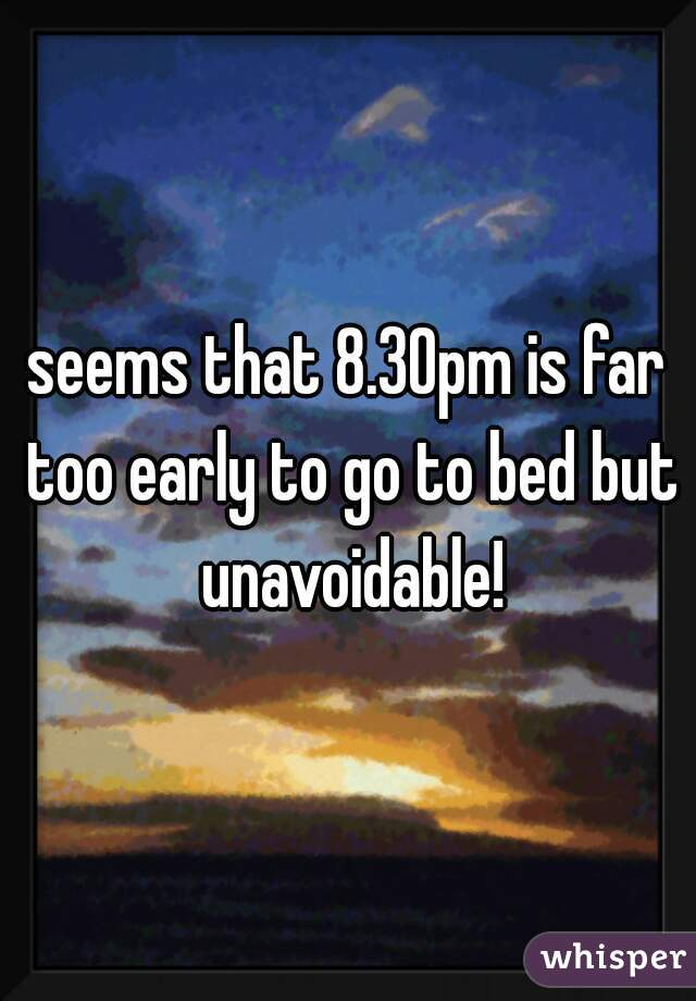 seems that 8.30pm is far too early to go to bed but unavoidable!