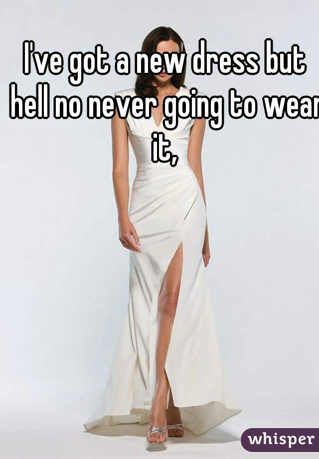 I've got a new dress but hell no never going to wear it,