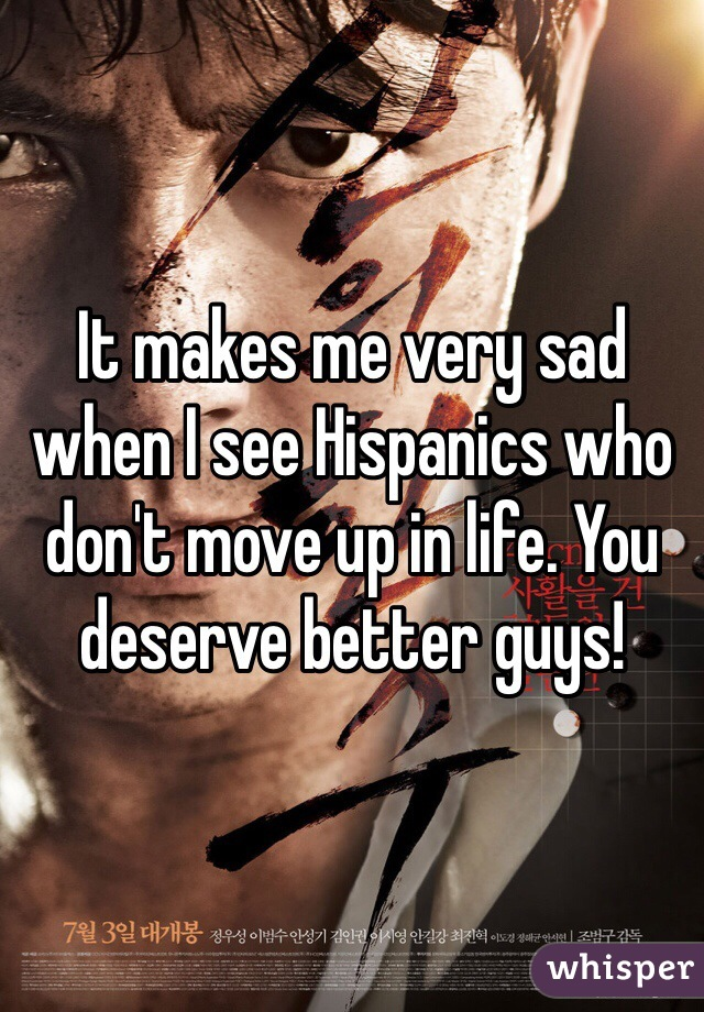 It makes me very sad when I see Hispanics who don't move up in life. You deserve better guys!