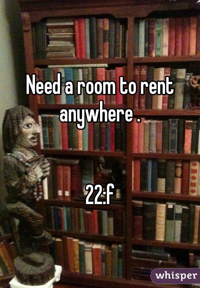 Need a room to rent anywhere .    22:f