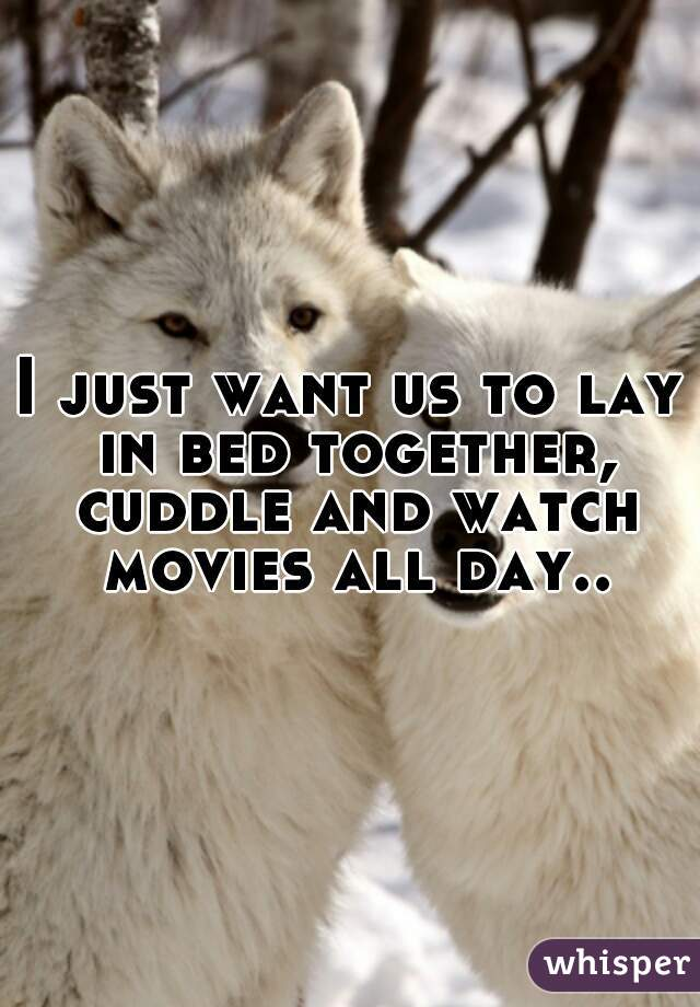 I just want us to lay in bed together, cuddle and watch movies all day..